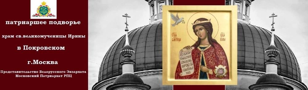 Патриаршее Подворье храм св.великомученицы Ирины в Покровском, г.Москва Представительство Белорусского Экзархата РПЦ
